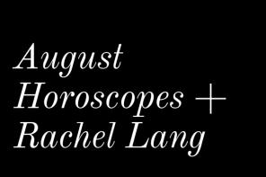 August Horoscopes + Rachel Lang