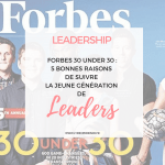 FORBES 30 UNDER 30 : 5 bonnes raisons de suivre la jeune génération de Leaders