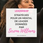 Serena Williams : Ses Stratégies de Championne pour avoir un état mental de Leader