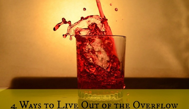 Four Ways to Live Life Out of the Overflow