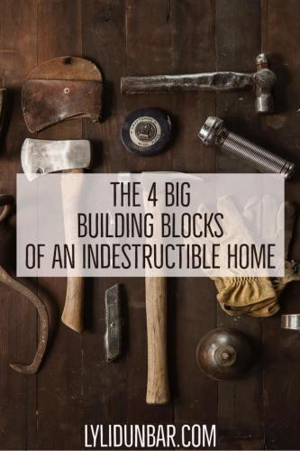 The 4 Big Building Blocks on an Indestructible Home | LyliDunbar.com