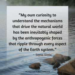 """""""My own curiosity to understand the mechanisms that drive the natural world has been inevitably shaped by the anthropogenic forces that ripple through every aspect of the Earth system."""""""