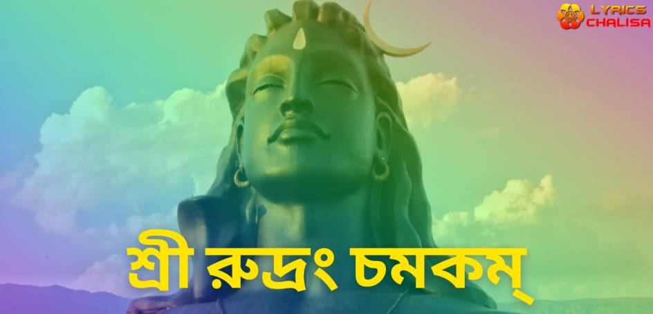 Sri Rudram Chamakam lyrics in Bengali pdf with meaning, benefits and mp3 song.