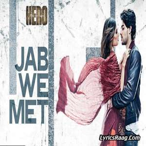 Jab We Met Lyrics From Hero – Benny Dayal & Shalmali Kholgade
