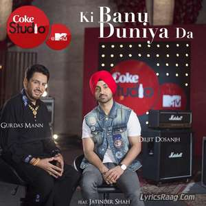 Ki Banu Duniya Da Lyrics – Gurdas Maan & Diljit Dosanjh From Coke Studio MTV