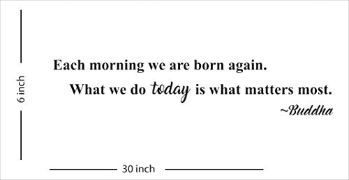 Each morning we are born again. What we do today is what matters most~Buddha - Wall Decal, Inspirational Wall Art, Home Decor - Black 30''W x 6''H