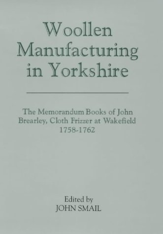 Woollen Manufacturing in Yorkshire: The Memorandum Books of John Brearley, Cloth Frizzer at Wakefield, 1758-1762 (Yorkshire Archaeological Soc Record Series)