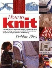 How to knit - definitive knitting course complete with step-by-step techniques, stitch libraries and projects ...