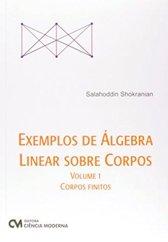 Exemplos de Álgebra Linear Sobre Corpos. Corpos Finitos - Volume 1