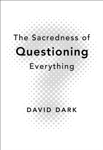 The Sacredness of Questioning Everything by [David Dark]
