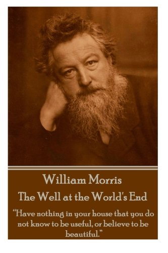 """William Morris - The Well at the World's End: """"Have nothing in your house that your house that you do not know to be useful, or to be beautiful."""""""
