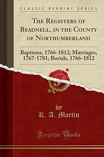 The Registers of Beadnell, in the County of Northumberland: Baptisms, 1766-1812; Marriages, 1767-1781; Burials, 1766-1812 (Classic Reprint)