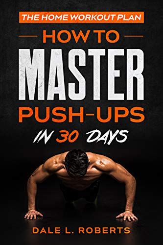 The Home Workout Plan: How to Master Push-Ups in 30 Days (Fitness Short Reads Book 1) 1