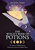 The Witch\s Book of Potions: The Power of Bubbling Brews, Simmering Infusions & Magical Elixirs