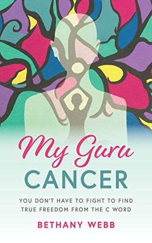 My Guru Cancer: You Don't Have to Fight to Find True Freedom from the C Word 1
