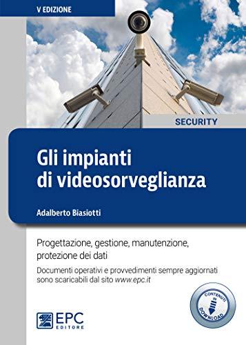 Gli impianti di videosorveglianza. Progettazione, gestione, manutenzione, protezione dei dati