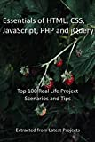 Essentials of HTML, CSS, JavaScript, PHP and jQuery: Top 100 Real Life Project Scenarios and Tips - Extracted from Latest Projects