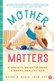 Mother Matters: A Holistic Guide to Being a Happy, Healthy Mom