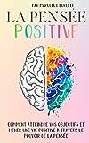 LA PENSÉE POSITIVE: Comment atteindre vos objectifs et mener une vie positive...
