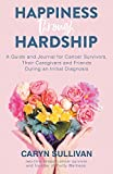 Happiness Through Hardship: A Guide and Journal for Cancer Patients, Their Caregivers and Friends During an Initial Diagnosis