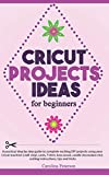 CRICUT PROJECTS IDEAS FOR BEGINNERS: A step by step guide to complete DIY Cricut projects ideas (craft vinyl, cards, T-shirt, bass wood, candle decoration etc); cutting instructions, tips and tricks
