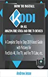 HOW TO INSTALL KODI ON ALL AMAZON FIRE STICK AND FIRE TV DEVICES: A Complete Step by Step 2019 latest Guide with Pictures for FireStick 4K, Fire TV, and Fire TV Cube, etc.