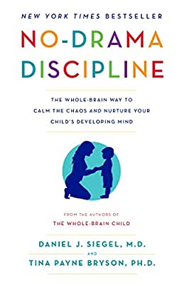 No Drama Discipline The Whole Brain Way to Calm the Chaos and Nurture Your Child s Developing Mind