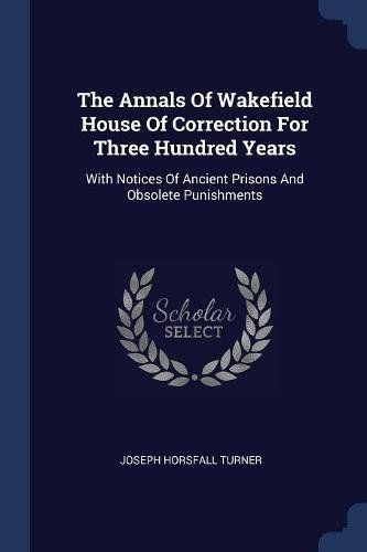 The Annals Of Wakefield House Of Correction For Three Hundred Years: With Notices Of Ancient Prisons And Obsolete Punishments