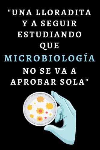 Una Lloradita Y A Seguir Estudiando Que Microbiología No Se Va A Aprobar Sola: Cuaderno De Notas Ideal Para Microbiólogos Y Estudiantes De Micro