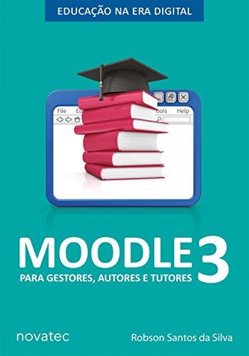 Moodle Para Gestores, Autores e Tutores - Volume 3: Educação na Era Digital