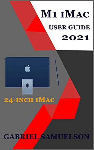 M1 IMAC USER GUIDE 2021: The Complete Step By Step Manual in Understanding the Newly Released 24˝ iMac (M1 Chip) With Tips and Tricks for Beginners and Seniors (English Edition)