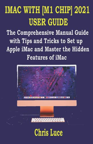 IMAC WITH [M1 CHIP] 2021 USER GUIDE: The Comprehensive Manual Guide with Tips and Tricks to Set up Apple iMac and Master the Hidden Features of iMac