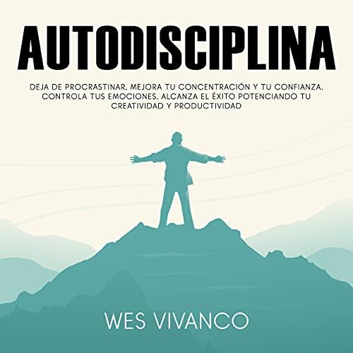 Autodisciplina: Deja de procrastinar, mejora tu concentración y tu confianza, controla tus emociones, alcanza el éxito potenciando tu creatividad y productividad