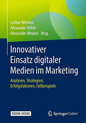 Innovativer Einsatz digitaler Medien im Marketing: Analysen, Strategien, Erfolgsfaktoren, Fallbeispiele