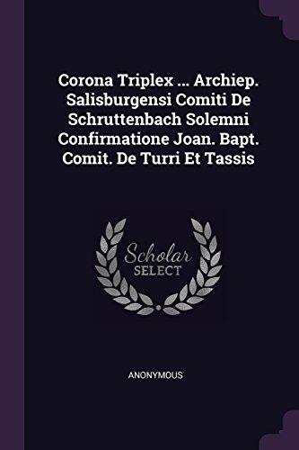 Corona Triplex ... Archiep. Salisburgensi Comiti En Schruttenbach Solemni Confirmatione Joan. Bapt. Comité. De Turri Et Tassis