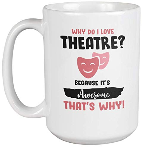 Why Do I Love Theatre? It's Awesome. Coffee & Tea Mug Cup for Actress (15oz)
