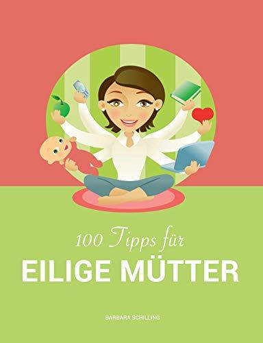 100 Tipps für eilige Mütter: Vereinbarkeit von Familie und Beruf