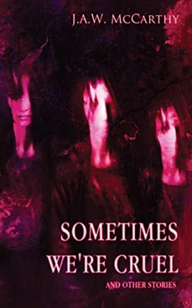 Sometime's We're Cruel and Other Stories by [J.A.W. McCarthy]