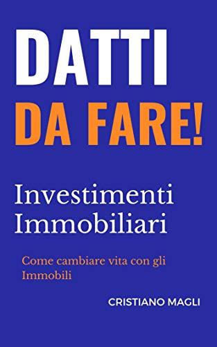 Datti da Fare: Investitori Immobiliari: Come cambiare vita con gli Immobili, come diventare ricchi senza investire neanche un euro! (Italian Edition)