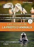 Les secrets de photo d'animaux, 4è édition : Matériel - Prise de vue - terrain