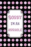 Sorry I'm An Asshole: Sorry For Being A Jerk Crazy Late A Stupid Idiot Wrong Apology Gift Notebook
