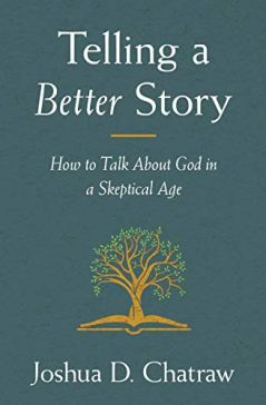 Telling a Better Story: How to Talk About God in a Skeptical Age by [Josh Chatraw]
