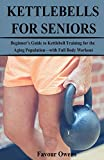 KETTLEBELLS FOR SENIORS: Beginner's Guide to Kettlebell Training for the Aging Population—with Full Body Workout
