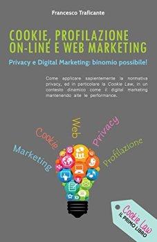 Cookie, Profilazione On-Line e Web Marketing: Privacy e Digital Marketing: Binomio Possibile (Italian Edition)
