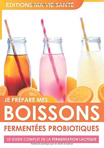 Je prépare mes boissons fermentées probiotiques - Le guide complet de la fermentation lactique: Origines et recettes de boissons fermentées pour ... amateurs de boissons pétillantes naturelles