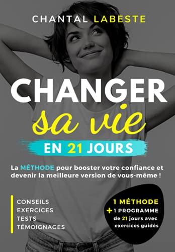 CHANGER SA VIE EN 21 JOURS: La méthode pour booster votre confiance et devenir la meilleure version de vous même ! Conseils, exercices, tests, témoignages...