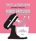 Toute la pâtisserie avec mon robot pâtissier : 140 recettes inratables (Beaux Livres...
