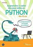 Apprendre à coder des jeux vidéo en Python: Dès 10 ans. La programmation accessible aux...