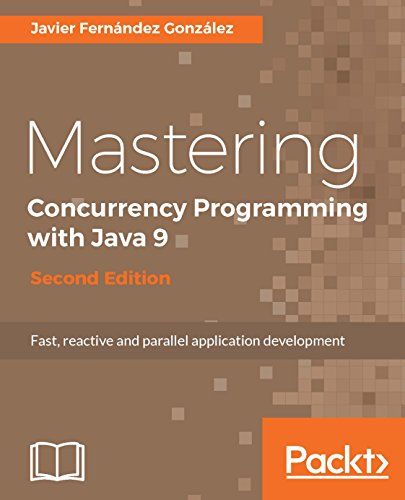 Mastering Concurrency Programming with Java 9 - Second Edition: Fast, reactive and parallel application development (English Edition)
