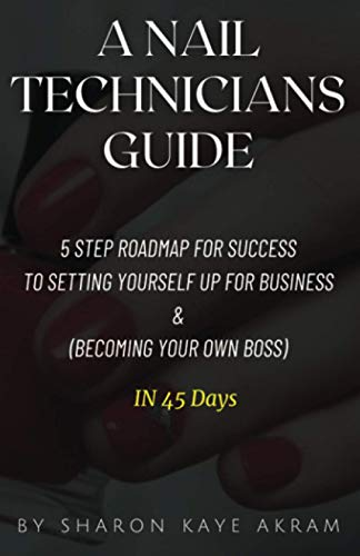 A Nail Technicians Guide: 5 Step Roadmap for success to setting yourself up for Business and (Become your own boss) in just 45 days